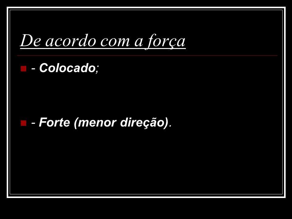 De acordo com a força - Colocado; - Forte (menor direção).