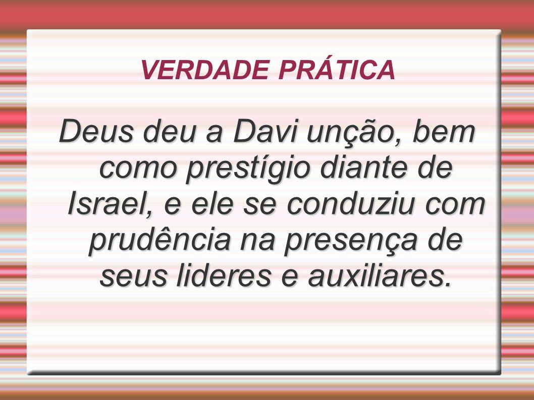 VERDADE PRÁTICADeus deu a Davi unção, bem como prestígio diante de Israel, e ele se conduziu com prudência na presença de seus lideres e auxiliares.