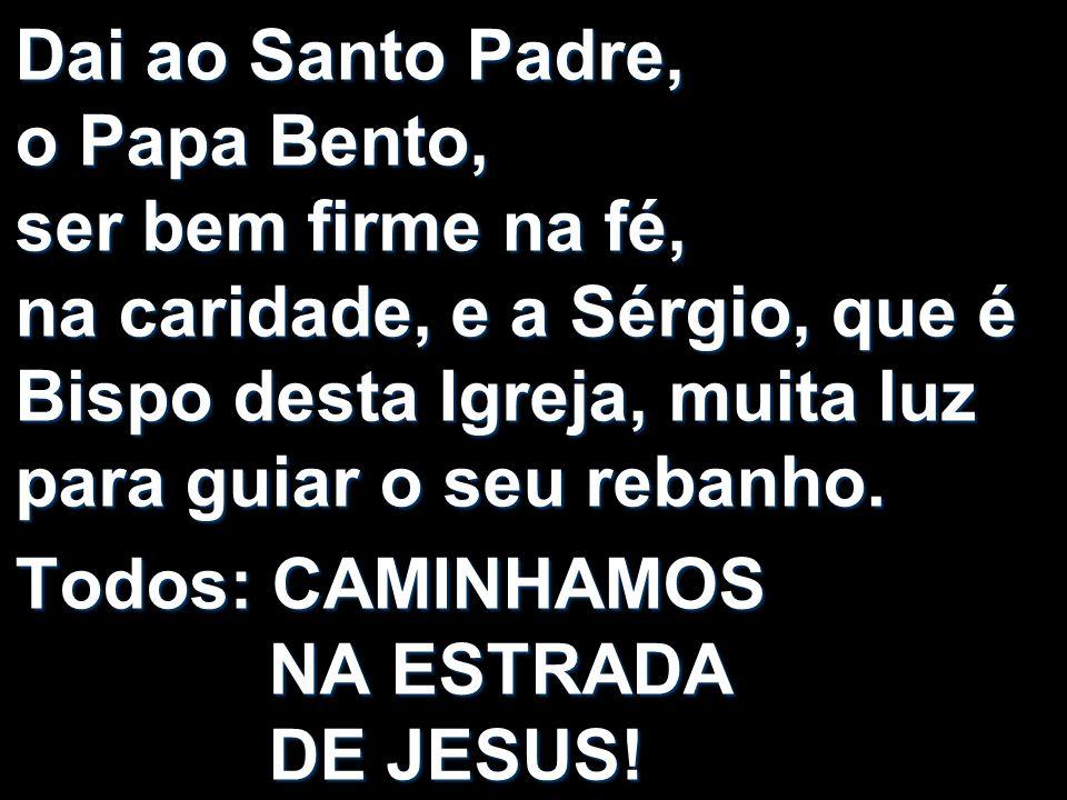 Dai ao Santo Padre, o Papa Bento, ser bem firme na fé, na caridade, e a Sérgio, que é Bispo desta Igreja, muita luz para guiar o seu rebanho.
