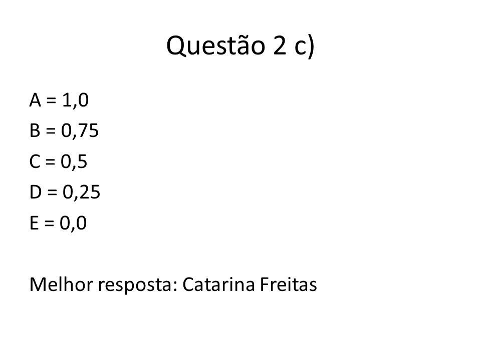 Questão 2 c) A = 1,0 B = 0,75 C = 0,5 D = 0,25 E = 0,0 Melhor resposta: Catarina Freitas