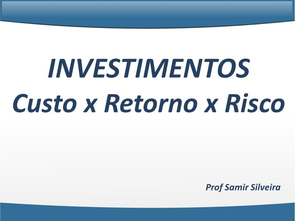 INVESTIMENTOS Custo x Retorno x Risco Prof Samir Silveira