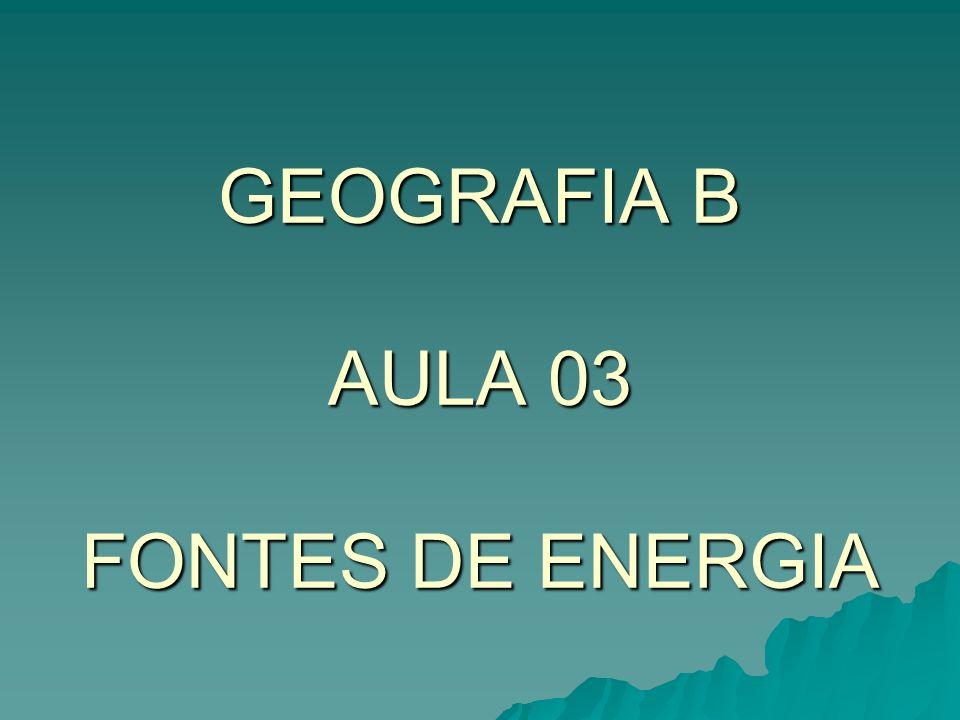 GEOGRAFIA B AULA 03 FONTES DE ENERGIA