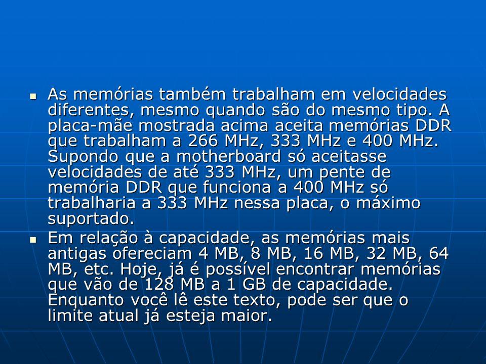 As memórias também trabalham em velocidades diferentes, mesmo quando são do mesmo tipo. A placa-mãe mostrada acima aceita memórias DDR que trabalham a 266 MHz, 333 MHz e 400 MHz. Supondo que a motherboard só aceitasse velocidades de até 333 MHz, um pente de memória DDR que funciona a 400 MHz só trabalharia a 333 MHz nessa placa, o máximo suportado.