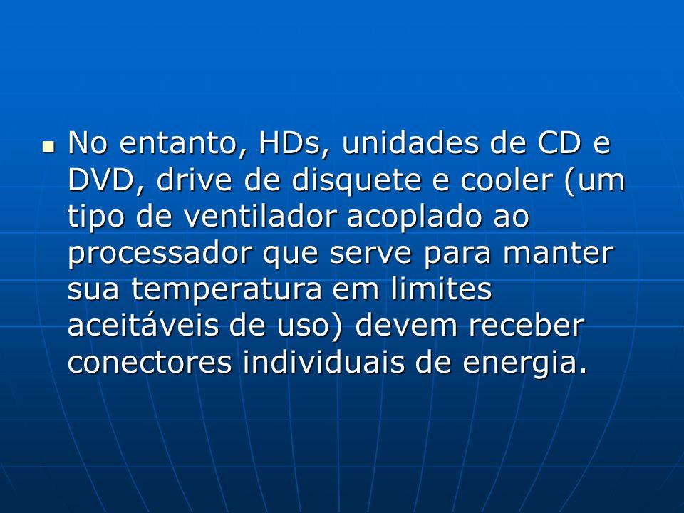 No entanto, HDs, unidades de CD e DVD, drive de disquete e cooler (um tipo de ventilador acoplado ao processador que serve para manter sua temperatura em limites aceitáveis de uso) devem receber conectores individuais de energia.
