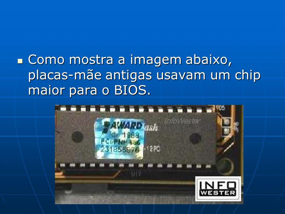 Como mostra a imagem abaixo, placas-mãe antigas usavam um chip maior para o BIOS.