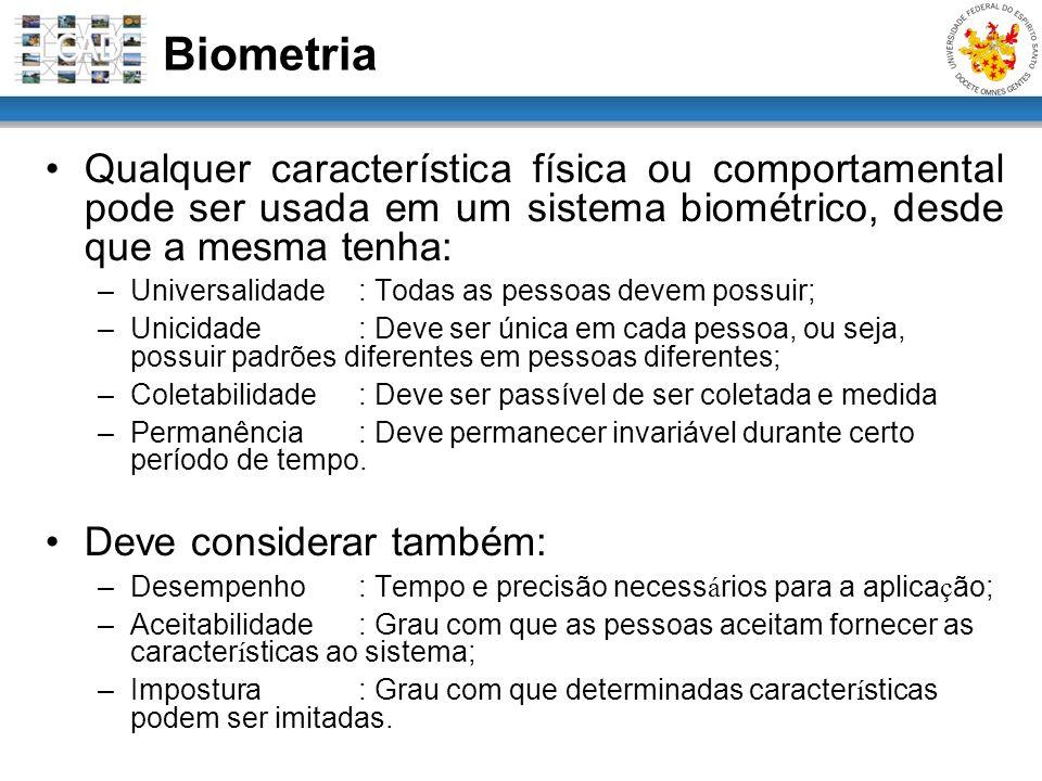 Biometria Qualquer característica física ou comportamental pode ser usada em um sistema biométrico, desde que a mesma tenha: