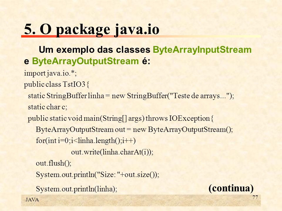 5. O package java.io Um exemplo das classes ByteArrayInputStream e ByteArrayOutputStream é: import java.io.*;