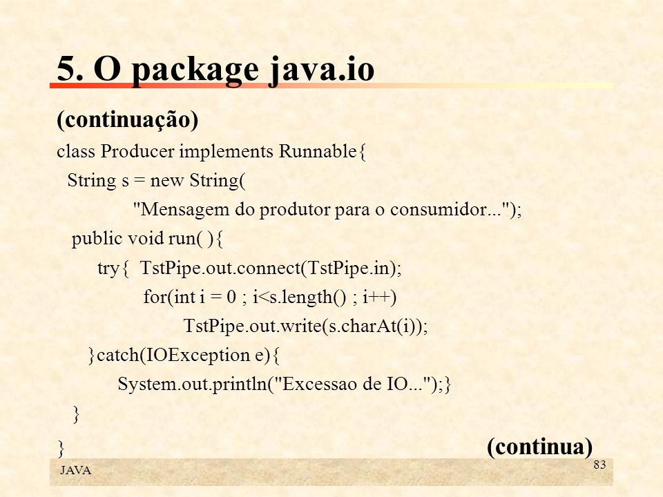5. O package java.io (continuação) class Producer implements Runnable{
