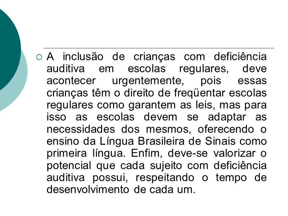 A inclusão de crianças com deficiência auditiva em escolas regulares, deve acontecer urgentemente, pois essas crianças têm o direito de freqüentar escolas regulares como garantem as leis, mas para isso as escolas devem se adaptar as necessidades dos mesmos, oferecendo o ensino da Língua Brasileira de Sinais como primeira língua.
