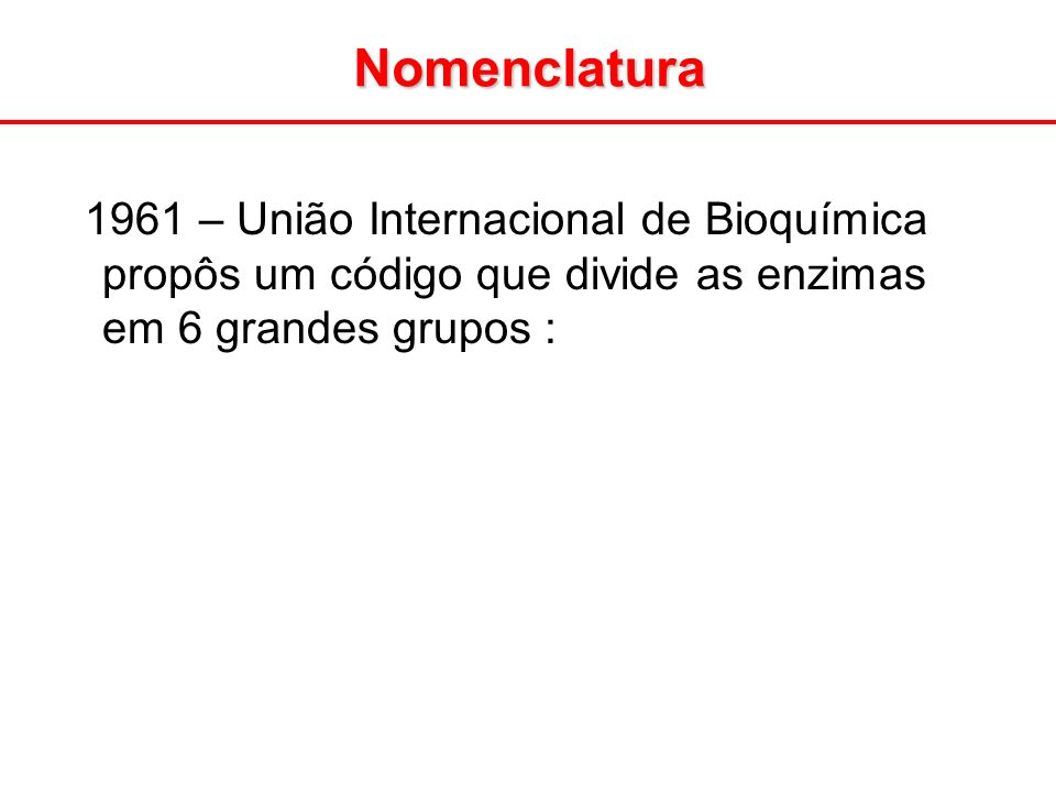 Nomenclatura 1961 – União Internacional de Bioquímica propôs um código que divide as enzimas em 6 grandes grupos :
