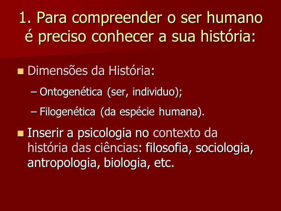 1. Para compreender o ser humano é preciso conhecer a sua história: