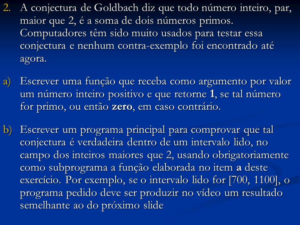 A conjectura de Goldbach diz que todo número inteiro, par, maior que 2, é a soma de dois números primos. Computadores têm sido muito usados para testar essa conjectura e nenhum contra-exemplo foi encontrado até agora.