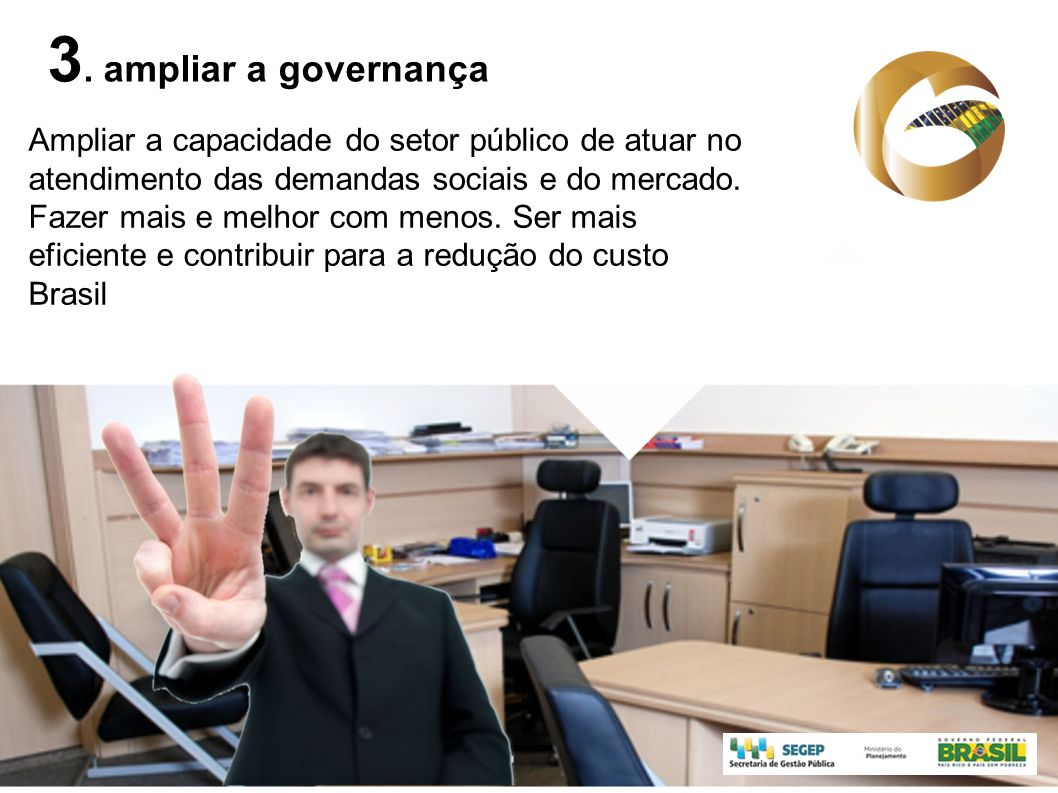 3. ampliar a governança Ampliar a capacidade do setor público de atuar no. atendimento das demandas sociais e do mercado.