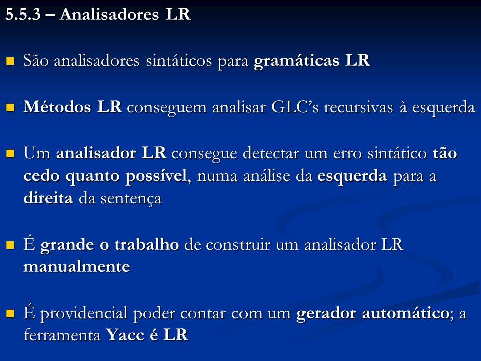 5.5.3 – Analisadores LR São analisadores sintáticos para gramáticas LR. Métodos LR conseguem analisar GLC's recursivas à esquerda.