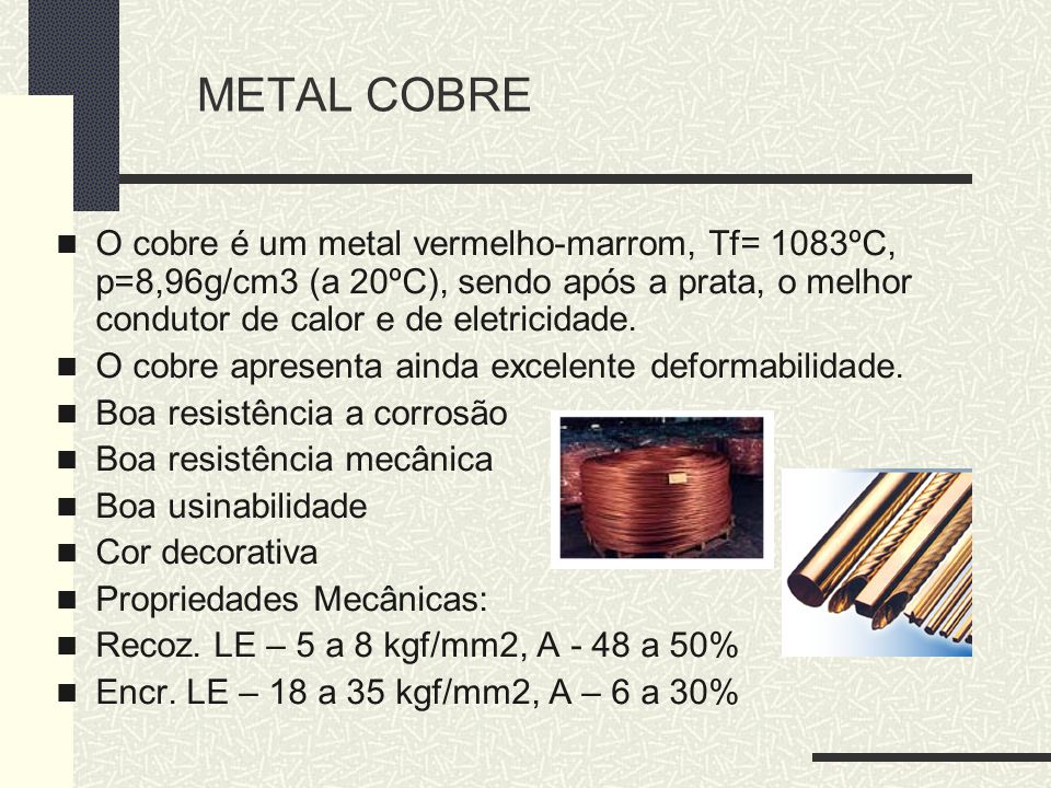METAL COBRE O cobre é um metal vermelho-marrom, Tf= 1083ºC, p=8,96g/cm3 (a 20ºC), sendo após a prata, o melhor condutor de calor e de eletricidade.