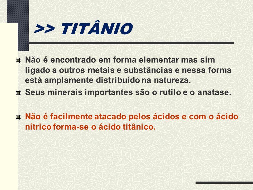 >> TITÂNIO Não é encontrado em forma elementar mas sim ligado a outros metais e substâncias e nessa forma está amplamente distribuído na natureza.