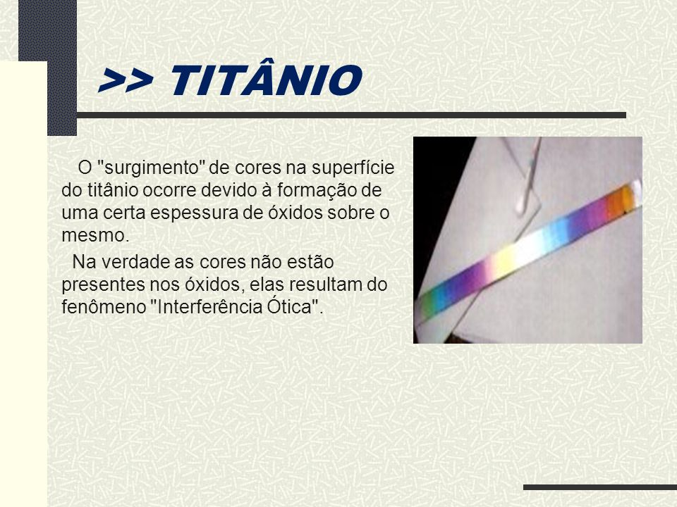 >> TITÂNIOO surgimento de cores na superfície do titânio ocorre devido à formação de uma certa espessura de óxidos sobre o mesmo.