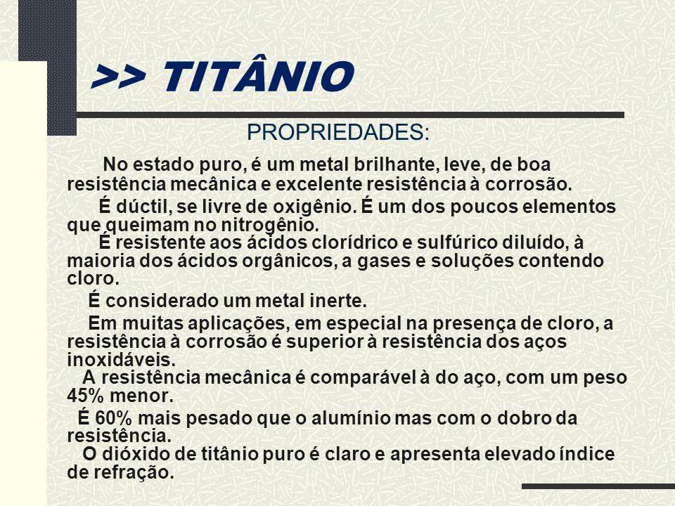 >> TITÂNIO PROPRIEDADES: No estado puro, é um metal brilhante, leve, de boa resistência mecânica e excelente resistência à corrosão.