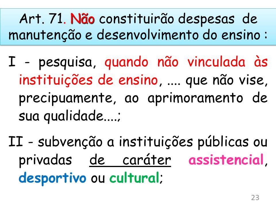 Art. 71. Não constituirão despesas de manutenção e desenvolvimento do ensino :