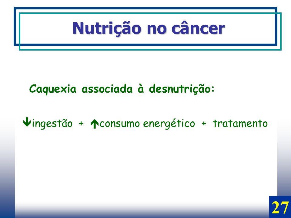 27 Nutrição no câncer Caquexia associada à desnutrição: