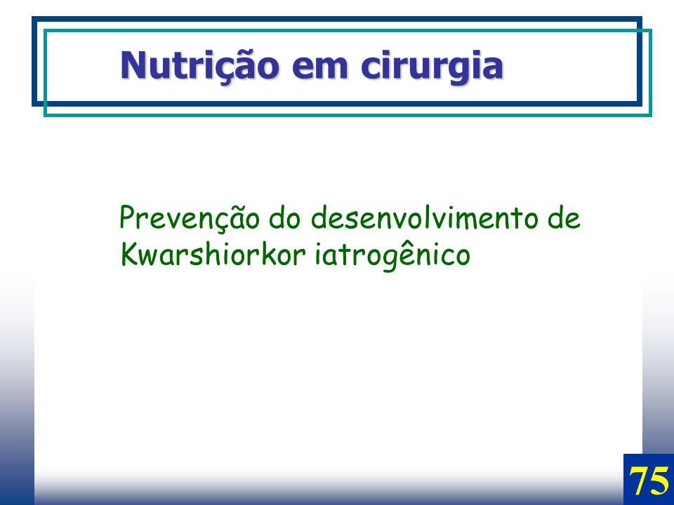 Nutrição em cirurgia Prevenção do desenvolvimento de Kwarshiorkor iatrogênico 75