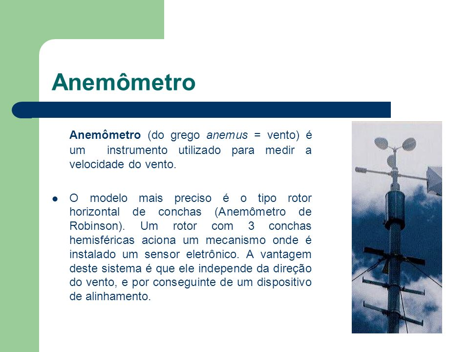 AnemômetroAnemômetro (do grego anemus = vento) é um instrumento utilizado para medir a velocidade do vento.