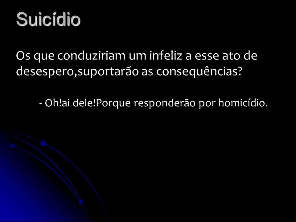 Suicídio Os que conduziriam um infeliz a esse ato de desespero,suportarão as consequências.