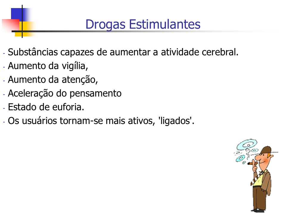 Drogas EstimulantesSubstâncias capazes de aumentar a atividade cerebral. Aumento da vigília, Aumento da atenção,