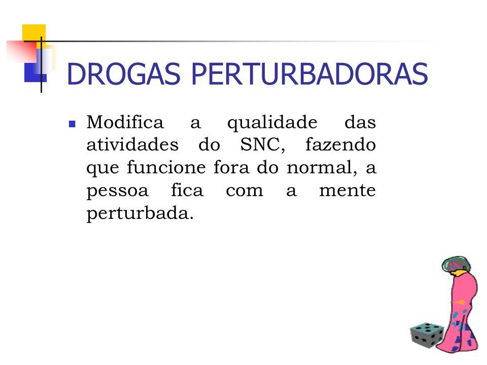 DROGAS PERTURBADORASModifica a qualidade das atividades do SNC, fazendo que funcione fora do normal, a pessoa fica com a mente perturbada.