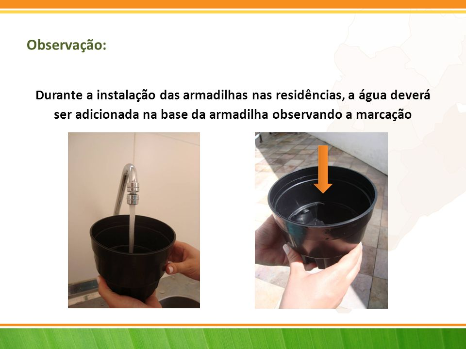 Observação: Durante a instalação das armadilhas nas residências, a água deverá.