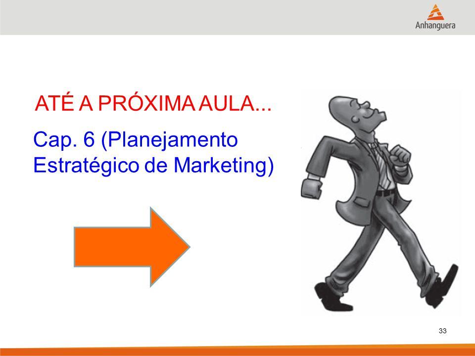 ATÉ A PRÓXIMA AULA... Cap. 6 (Planejamento Estratégico de Marketing)