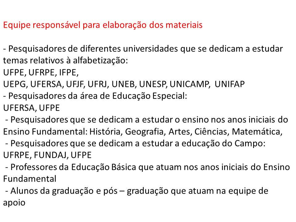 Equipe responsável para elaboração dos materiais - Pesquisadores de diferentes universidades que se dedicam a estudar temas relativos à alfabetização: UFPE, UFRPE, IFPE, UEPG, UFERSA, UFJF, UFRJ, UNEB, UNESP, UNICAMP, UNIFAP - Pesquisadores da área de Educação Especial: UFERSA, UFPE - Pesquisadores que se dedicam a estudar o ensino nos anos iniciais do Ensino Fundamental: História, Geografia, Artes, Ciências, Matemática, - Pesquisadores que se dedicam a estudar a educação do Campo: UFRPE, FUNDAJ, UFPE - Professores da Educação Básica que atuam nos anos iniciais do Ensino Fundamental - Alunos da graduação e pós – graduação que atuam na equipe de apoio