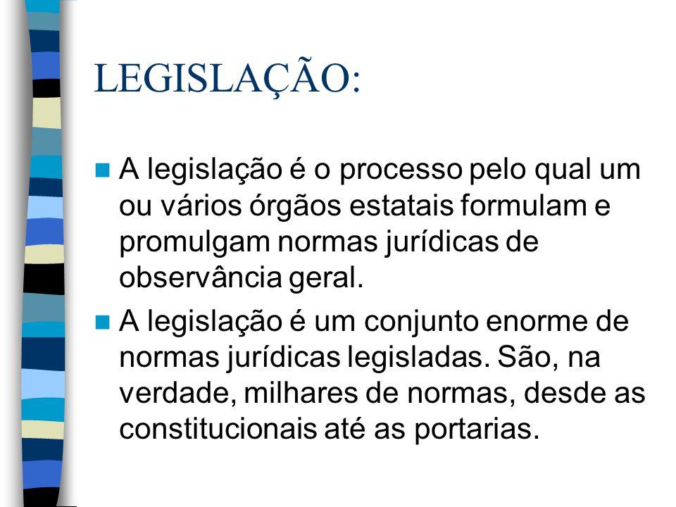 LEGISLAÇÃO: A legislação é o processo pelo qual um ou vários órgãos estatais formulam e promulgam normas jurídicas de observância geral.