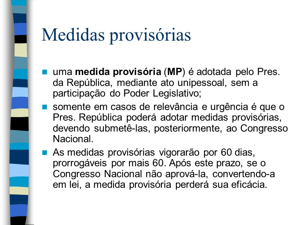 Medidas provisórias uma medida provisória (MP) é adotada pelo Pres. da República, mediante ato unipessoal, sem a participação do Poder Legislativo;