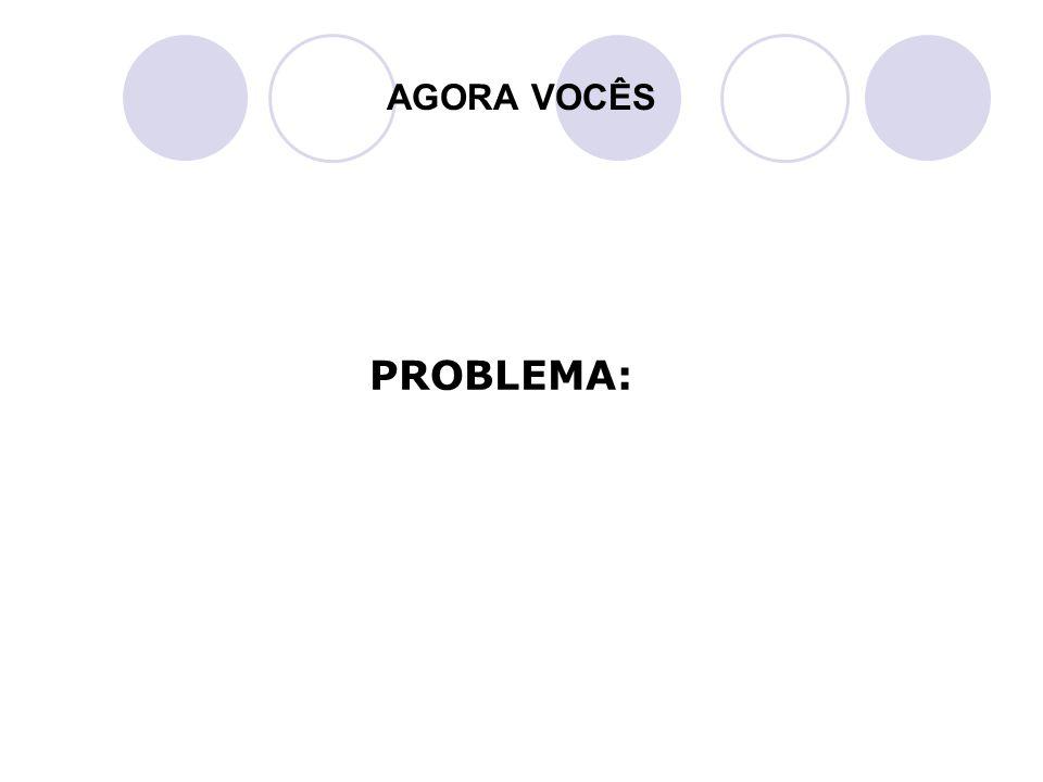 AGORA VOCÊS PROBLEMA: