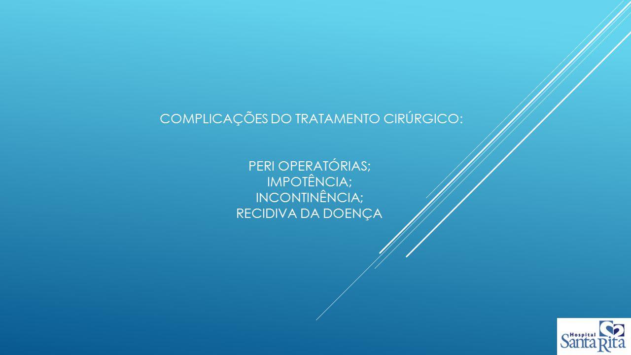 complicações do tratamento cirúrgico: peri operatórias; impotência; incontinência; recidiva da doença