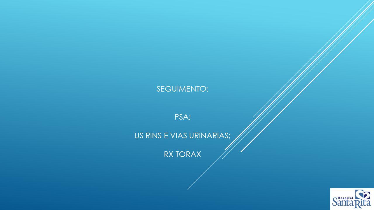Seguimento: PSA; US rins e vias urinarias; Rx torax