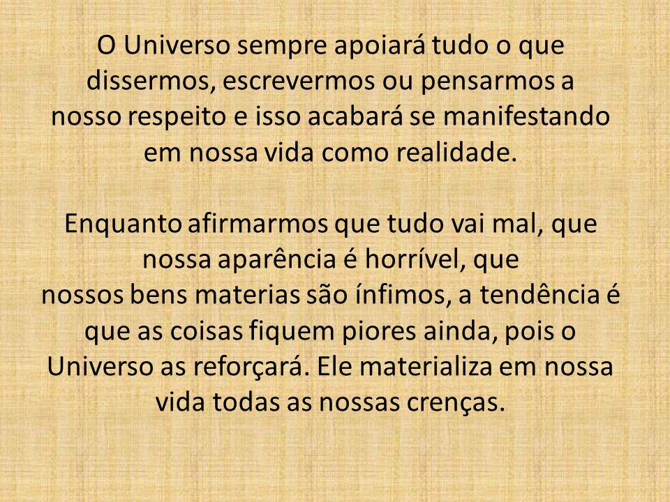 O Universo sempre apoiará tudo o que dissermos, escrevermos ou pensarmos a nosso respeito e isso acabará se manifestando em nossa vida como realidade.