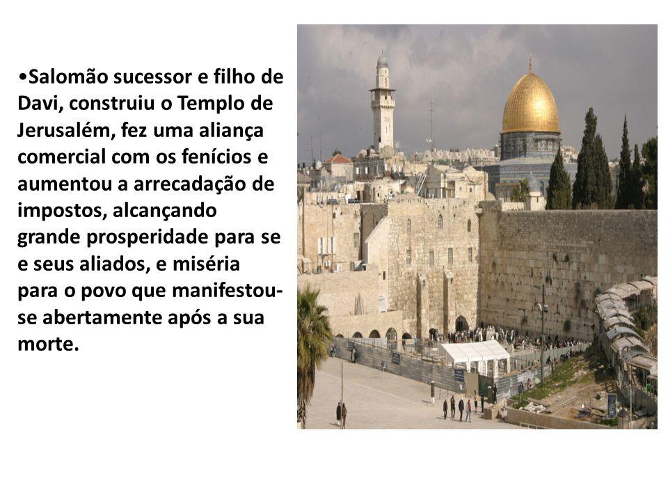 Salomão sucessor e filho de Davi, construiu o Templo de Jerusalém, fez uma aliança comercial com os fenícios e aumentou a arrecadação de impostos, alcançando grande prosperidade para se e seus aliados, e miséria para o povo que manifestou-se abertamente após a sua morte.