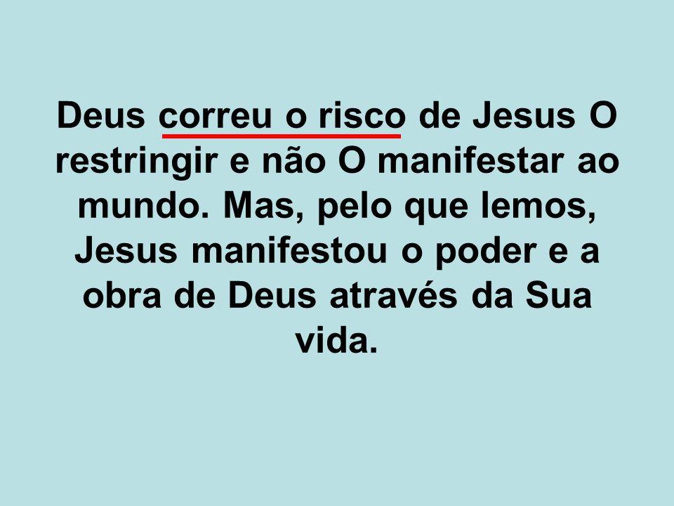 Deus correu o risco de Jesus O restringir e não O manifestar ao mundo