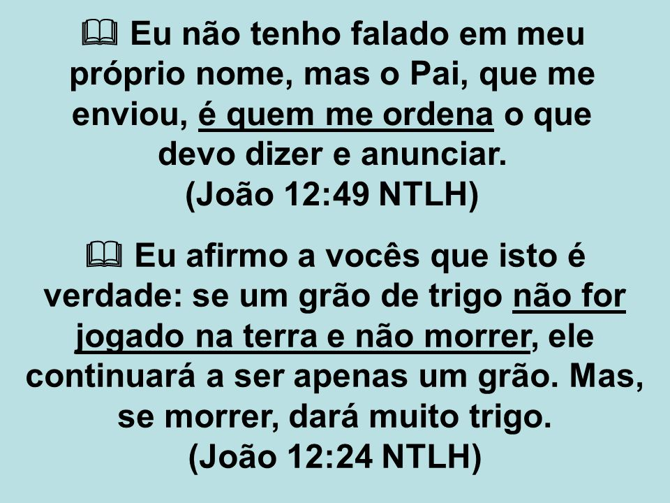  Eu não tenho falado em meu próprio nome, mas o Pai, que me enviou, é quem me ordena o que devo dizer e anunciar. (João 12:49 NTLH)