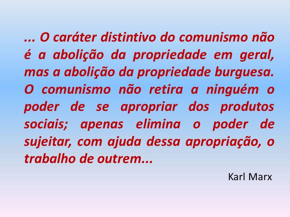 ... O caráter distintivo do comunismo não é a abolição da propriedade em geral, mas a abolição da propriedade burguesa. O comunismo não retira a ninguém o poder de se apropriar dos produtos sociais; apenas elimina o poder de sujeitar, com ajuda dessa apropriação, o trabalho de outrem...