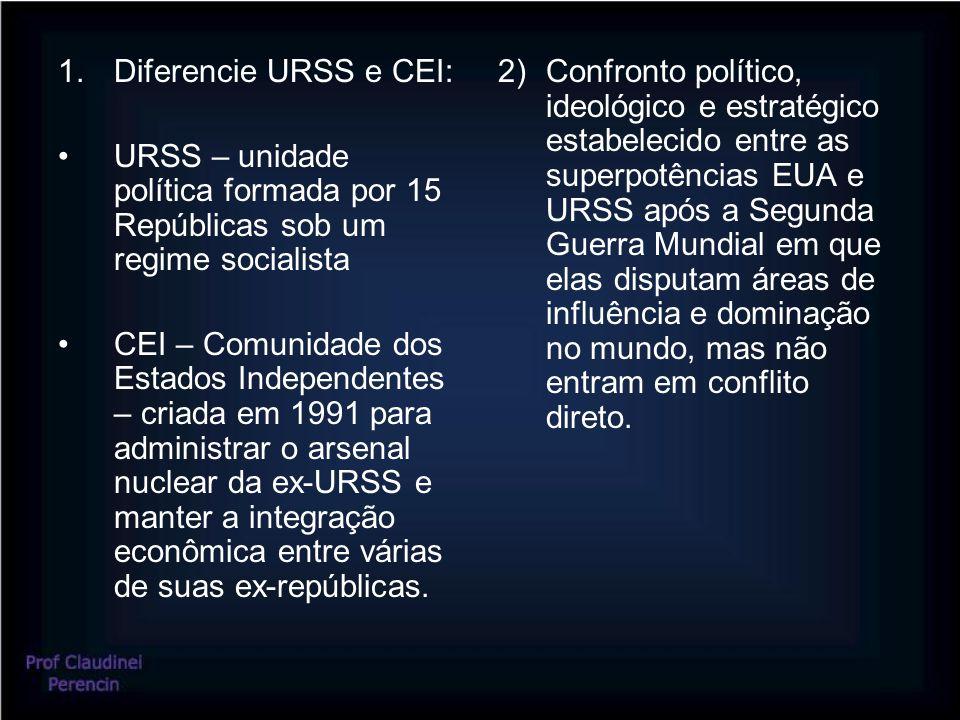 Diferencie URSS e CEI: URSS – unidade política formada por 15 Repúblicas sob um regime socialista.