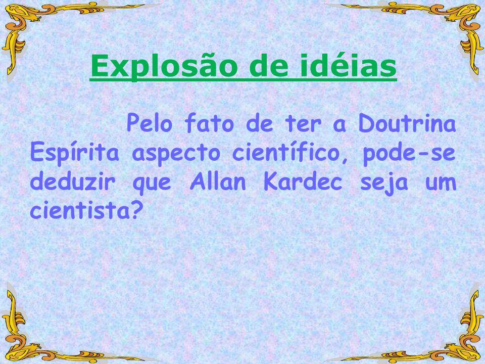 Explosão de idéias Pelo fato de ter a Doutrina Espírita aspecto científico, pode-se deduzir que Allan Kardec seja um cientista