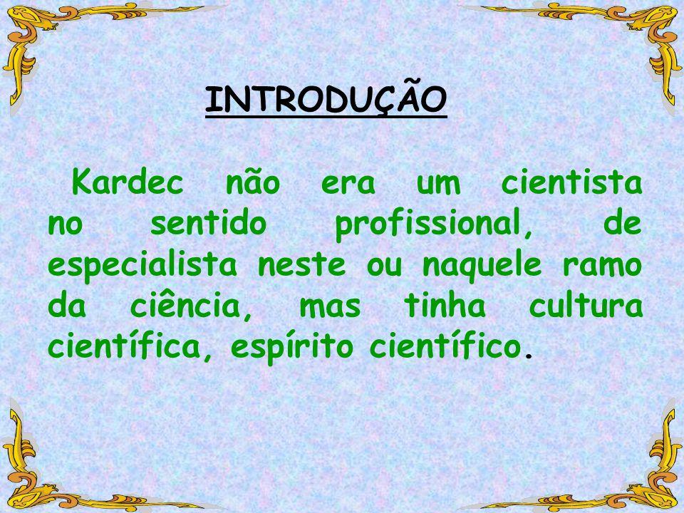 INTRODUÇÃO Kardec não era um cientista no sentido profissional, de especialista neste ou naquele ramo da ciência, mas tinha cultura científica, espírito científico.