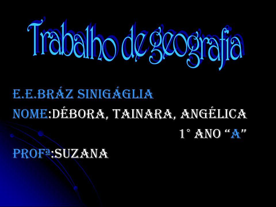 Trabalho de geografia E.E.Bráz Sinigáglia Nome:Débora, Tainara, Angélica 1° ano A Profª:Suzana