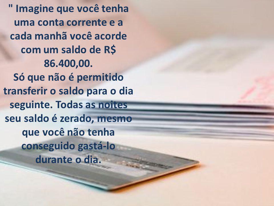 Imagine que você tenha uma conta corrente e a cada manhã você acorde com um saldo de R$ 86.400,00.