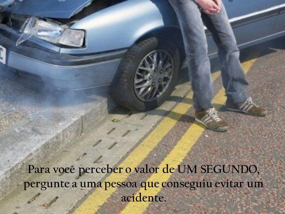 Para você perceber o valor de UM SEGUNDO, pergunte a uma pessoa que conseguiu evitar um acidente.