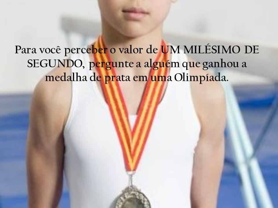 Para você perceber o valor de UM MILÉSIMO DE SEGUNDO, pergunte a alguém que ganhou a medalha de prata em uma Olimpíada.