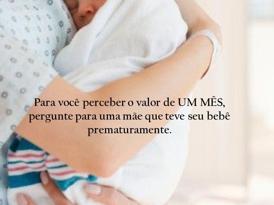 Para você perceber o valor de UM MÊS, pergunte para uma mãe que teve seu bebê prematuramente.